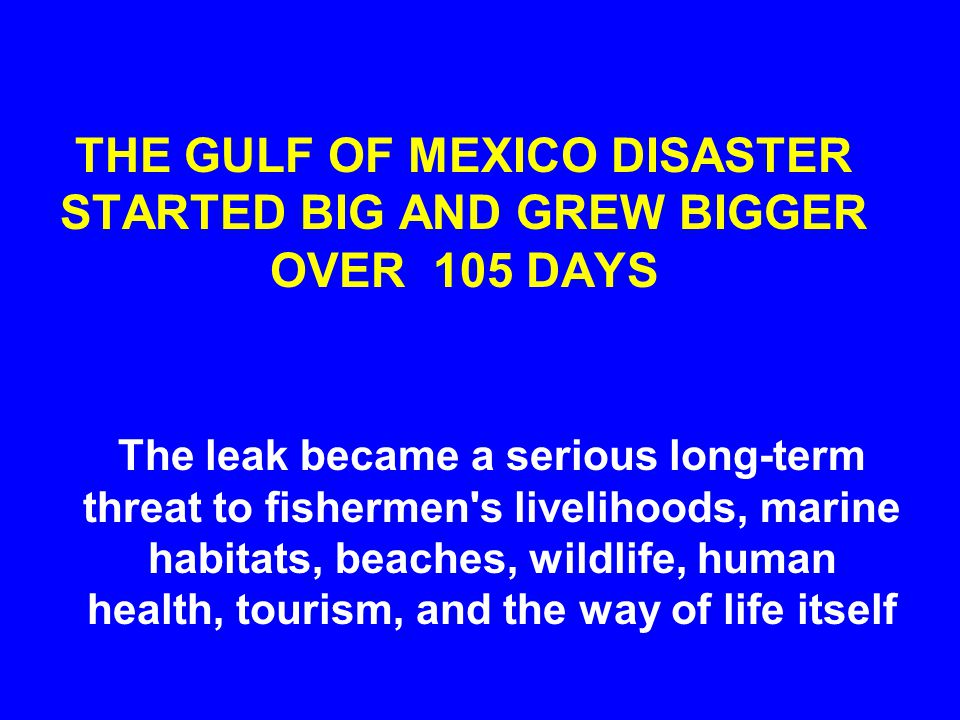 THE GULF OF MEXICO DISASTER STARTED BIG AND GREW BIGGER OVER 105 DAYS The leak became a serious long-term threat to fishermen s livelihoods, marine habitats, beaches, wildlife, human health, tourism, and the way of life itself