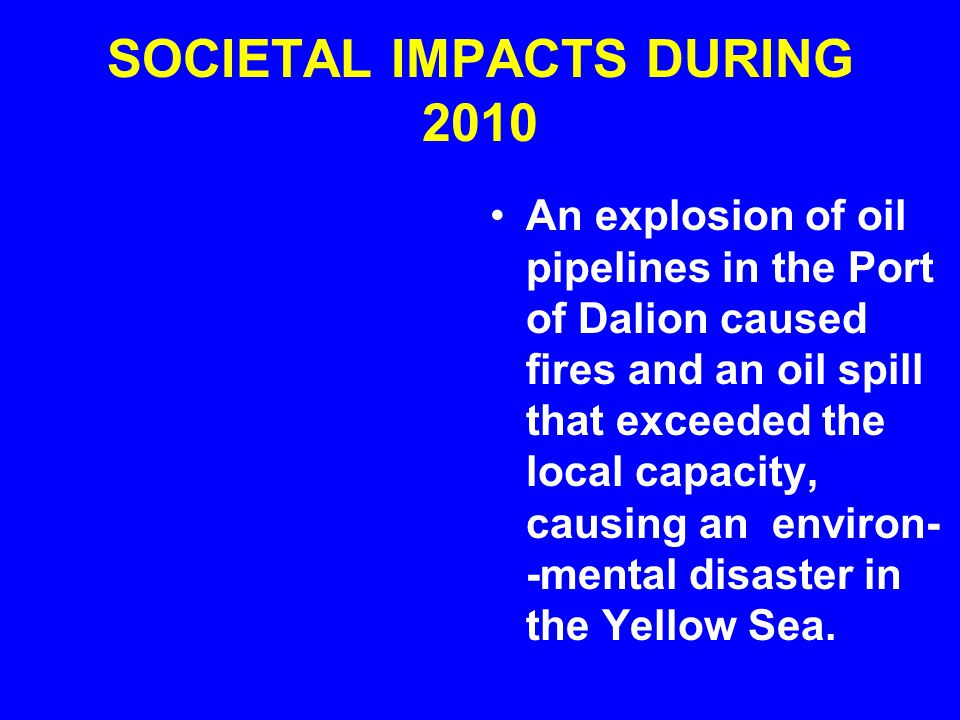 SOCIETAL IMPACTS DURING 2010 An explosion of oil pipelines in the Port of Dalion caused fires and an oil spill that exceeded the local capacity, causi
