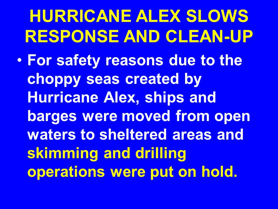 HURRICANE ALEX SLOWS RESPONSE AND CLEAN-UP For safety reasons due to the choppy seas created by Hurricane Alex, ships and barges were moved from open