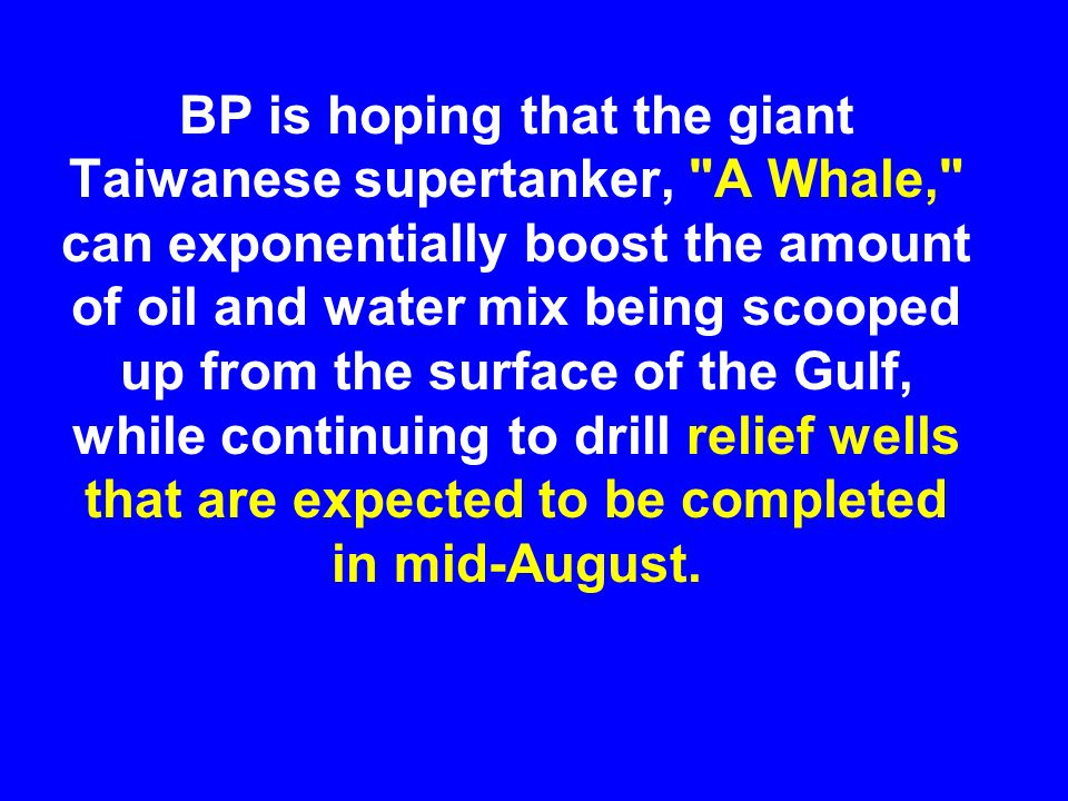BP is hoping that the giant Taiwanese supertanker, A Whale, can exponentially boost the amount of oil and water mix being scooped up from the surface of the Gulf, while continuing to drill relief wells that are expected to be completed in mid-August.