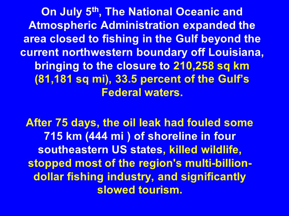 On July 5 th, The National Oceanic and Atmospheric Administration expanded the area closed to fishing in the Gulf beyond the current northwestern boundary off Louisiana, bringing to the closure to 210,258 sq km (81,181 sq mi), 33.5 percent of the Gulf's Federal waters.