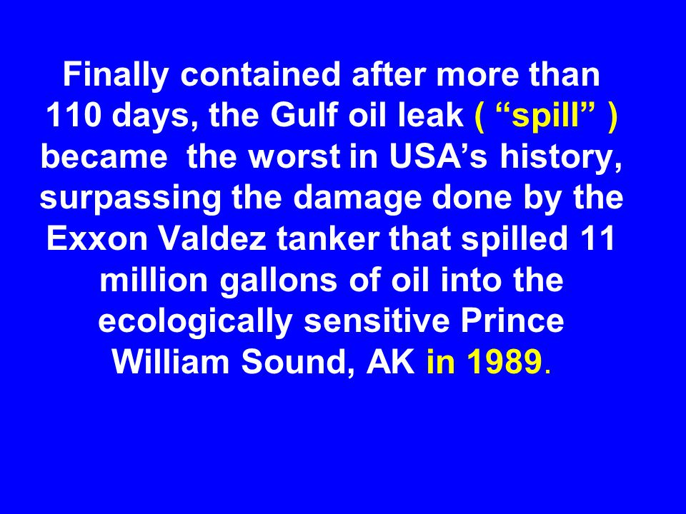"""Finally contained after more than 110 days, the Gulf oil leak ( """"spill"""" ) became the worst in USA's history, surpassing the damage done by the Exxon V"""