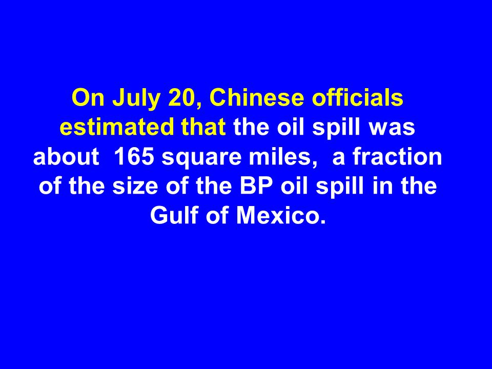 On July 20, Chinese officials estimated that the oil spill was about 165 square miles, a fraction of the size of the BP oil spill in the Gulf of Mexico.