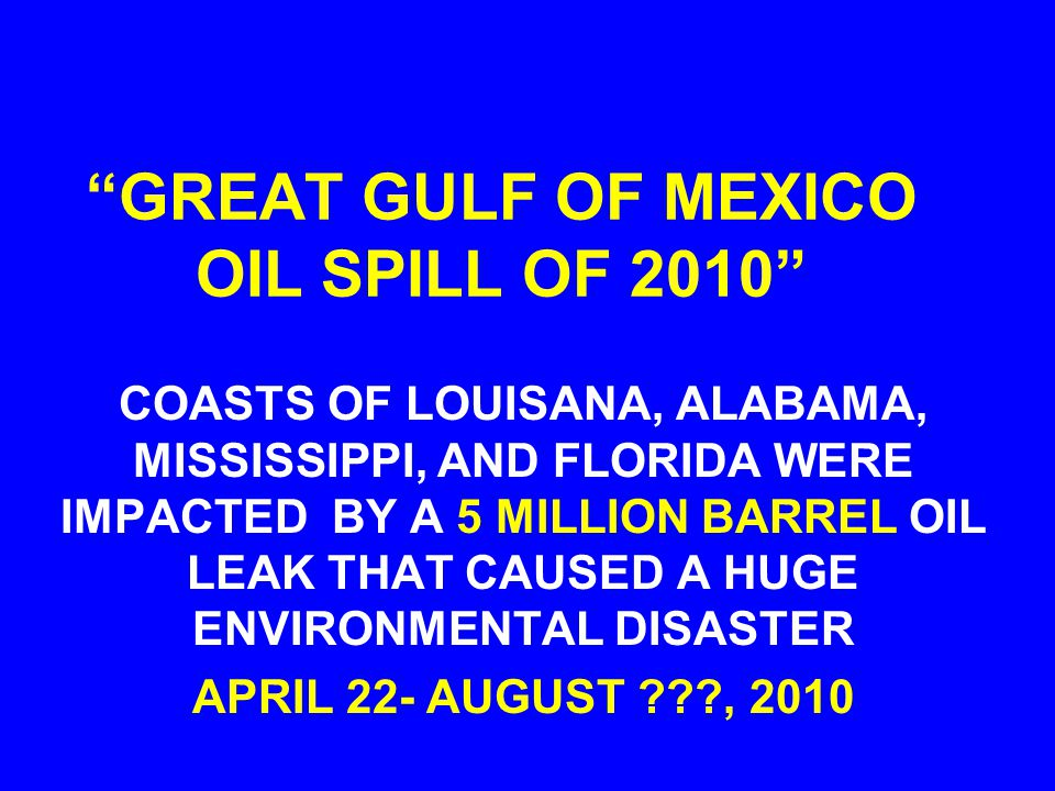 GREAT GULF OF MEXICO OIL SPILL OF 2010 COASTS OF LOUISANA, ALABAMA, MISSISSIPPI, AND FLORIDA WERE IMPACTED BY A 5 MILLION BARREL OIL LEAK THAT CAUSED A HUGE ENVIRONMENTAL DISASTER APRIL 22- AUGUST ???, 2010