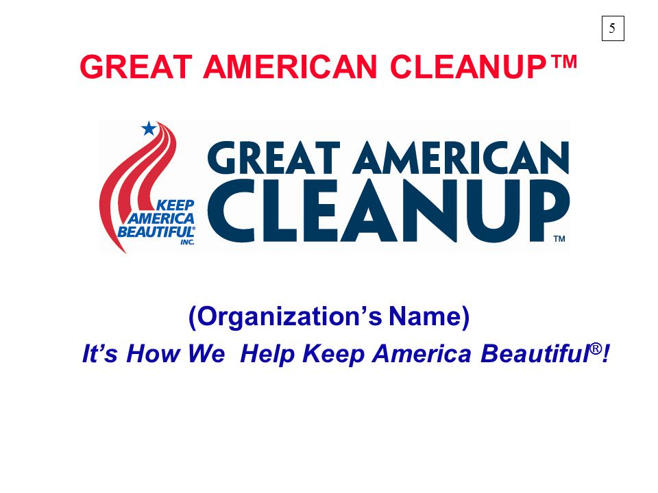 GREAT AMERICAN CLEANUP™ (Organization's Name) It's How We Help Keep America Beautiful ® ! 5