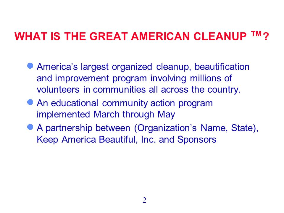 WHAT IS THE GREAT AMERICAN CLEANUP ™ ? America's largest organized cleanup, beautification and improvement program involving millions of volunteers in