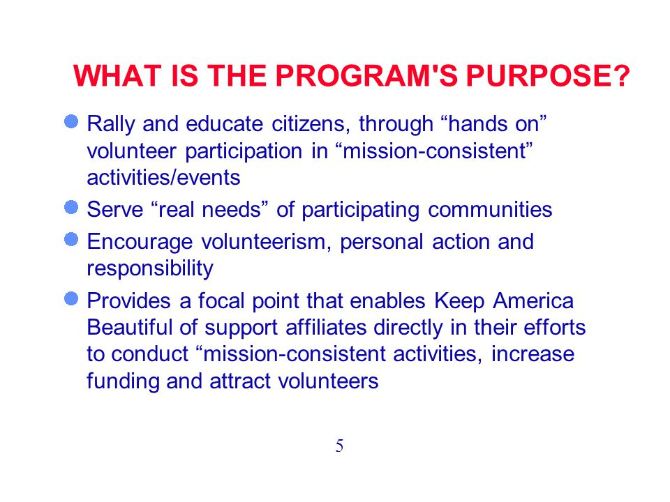 """WHAT IS THE PROGRAM'S PURPOSE? Rally and educate citizens, through """"hands on"""" volunteer participation in """"mission-consistent"""" activities/events Serve"""