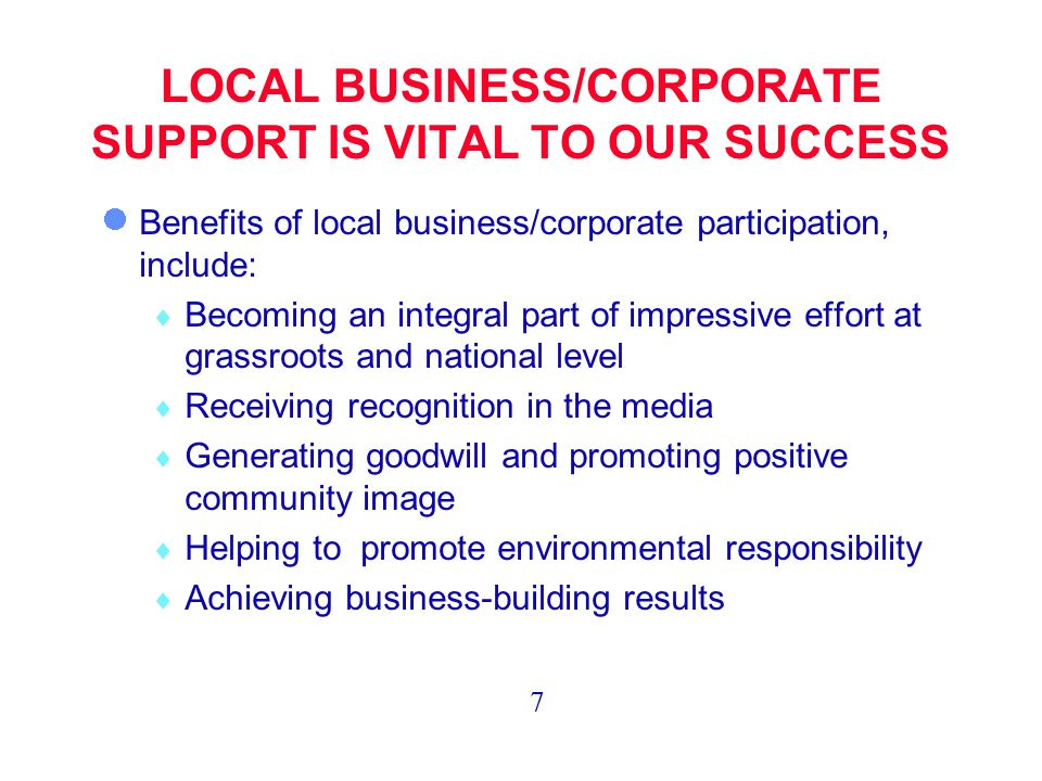 LOCAL BUSINESS/CORPORATE SUPPORT IS VITAL TO OUR SUCCESS Benefits of local business/corporate participation, include:  Becoming an integral part of impressive effort at grassroots and national level  Receiving recognition in the media  Generating goodwill and promoting positive community image  Helping to promote environmental responsibility  Achieving business-building results 7
