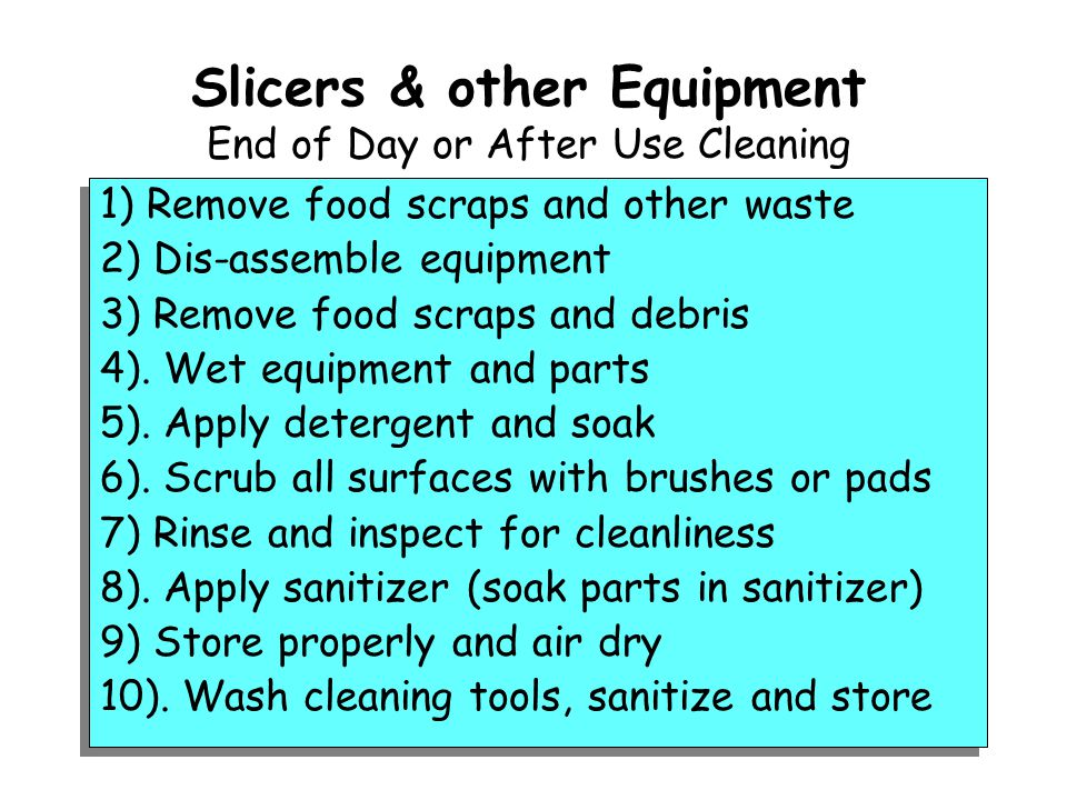 Slicers & other Equipment End of Day or After Use Cleaning 1) Remove food scraps and other waste 2) Dis-assemble equipment 3) Remove food scraps and debris 4).