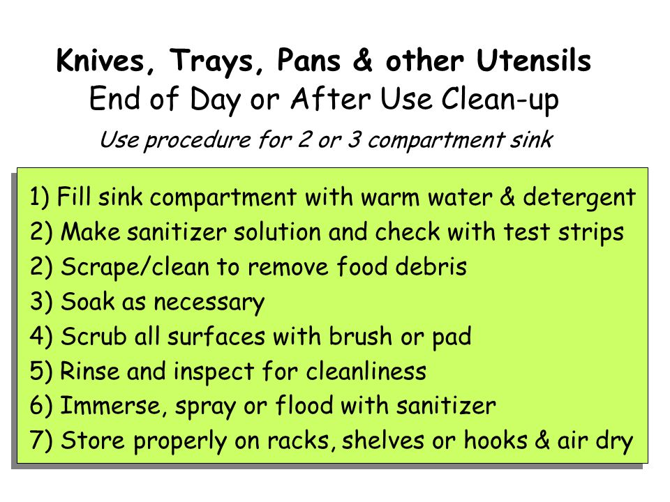 Knives, Trays, Pans & other Utensils End of Day or After Use Clean-up Use procedure for 2 or 3 compartment sink 1) Fill sink compartment with warm water & detergent 2) Make sanitizer solution and check with test strips 2) Scrape/clean to remove food debris 3) Soak as necessary 4) Scrub all surfaces with brush or pad 5) Rinse and inspect for cleanliness 6) Immerse, spray or flood with sanitizer 7) Store properly on racks, shelves or hooks & air dry
