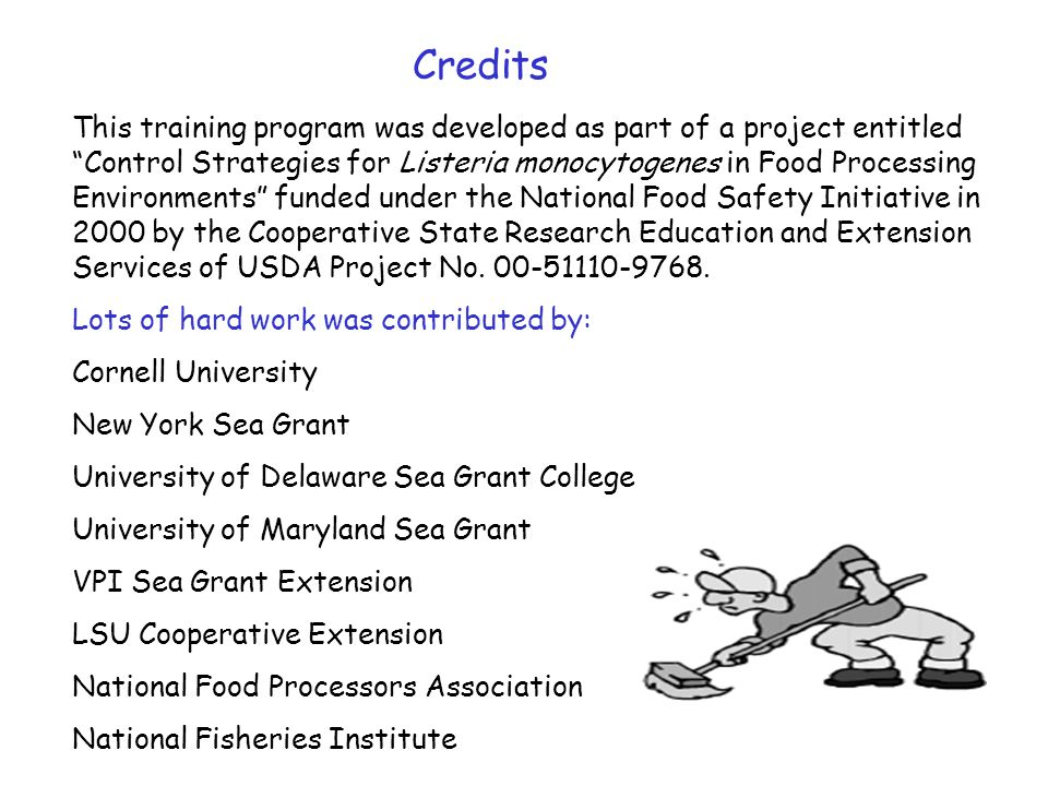 This training program was developed as part of a project entitled Control Strategies for Listeria monocytogenes in Food Processing Environments funded under the National Food Safety Initiative in 2000 by the Cooperative State Research Education and Extension Services of USDA Project No.