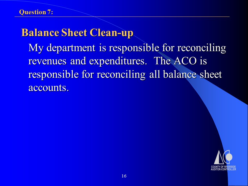 16 Balance Sheet Clean-up My department is responsible for reconciling revenues and expenditures.
