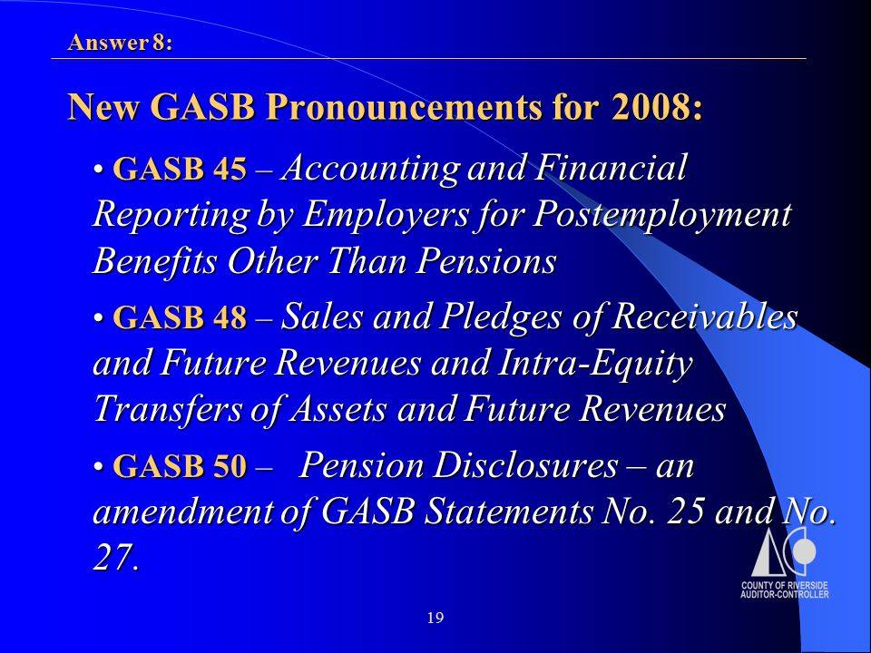 19 New GASB Pronouncements for 2008: GASB 45 – Accounting and Financial Reporting by Employers for Postemployment Benefits Other Than Pensions GASB 45 – Accounting and Financial Reporting by Employers for Postemployment Benefits Other Than Pensions GASB 48 – Sales and Pledges of Receivables and Future Revenues and Intra-Equity Transfers of Assets and Future Revenues GASB 48 – Sales and Pledges of Receivables and Future Revenues and Intra-Equity Transfers of Assets and Future Revenues GASB 50 – Pension Disclosures – an amendment of GASB Statements No.