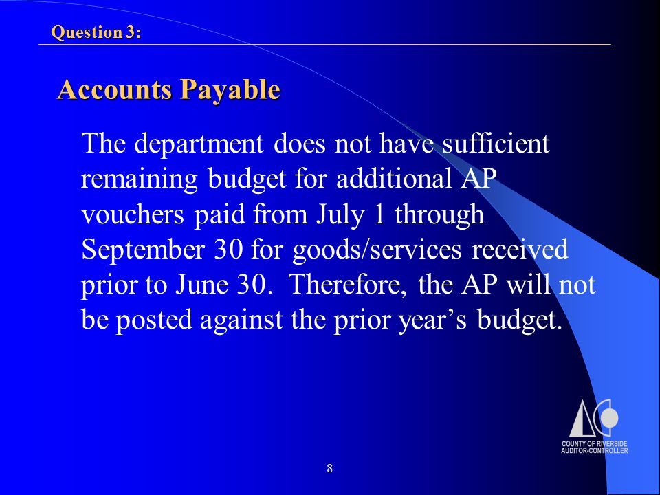 8 Question 3: Accounts Payable The department does not have sufficient remaining budget for additional AP vouchers paid from July 1 through September 30 for goods/services received prior to June 30.