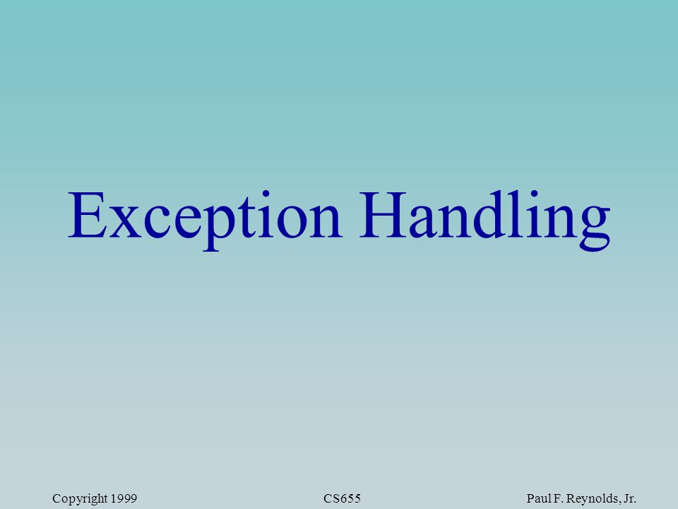 Copyright 1999CS655Paul F. Reynolds, Jr. Exception Handling