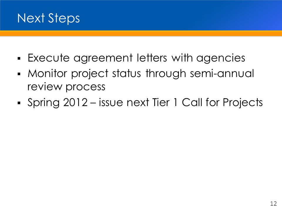 Next Steps  Execute agreement letters with agencies  Monitor project status through semi-annual review process  Spring 2012 – issue next Tier 1 Call for Projects 12