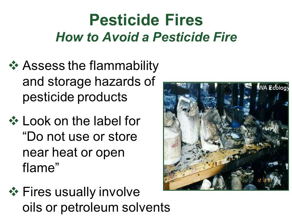 "Pesticide Fires How to Avoid a Pesticide Fire  Assess the flammability and storage hazards of pesticide products  Look on the label for ""Do not use"