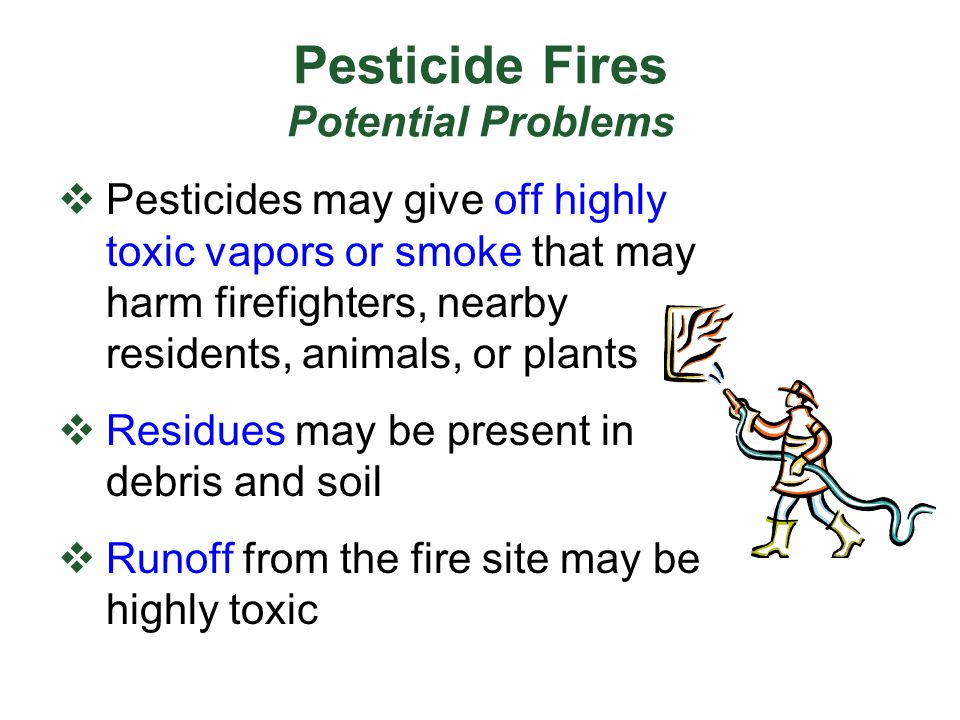 Pesticide Fires Potential Problems  Pesticides may give off highly toxic vapors or smoke that may harm firefighters, nearby residents, animals, or pl