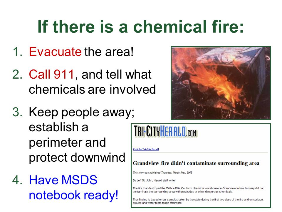 If there is a chemical fire: 1.Evacuate the area! 2.Call 911, and tell what chemicals are involved 3.Keep people away; establish a perimeter and prote