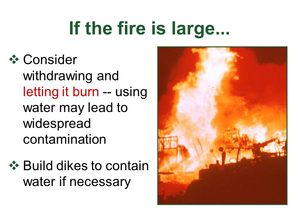 If the fire is large...  Consider withdrawing and letting it burn -- using water may lead to widespread contamination  Build dikes to contain water