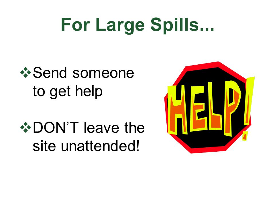 For Large Spills...  Send someone to get help  DON'T leave the site unattended!