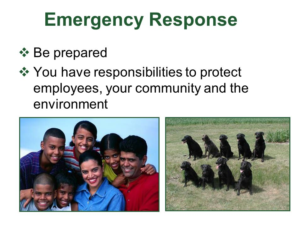 Emergency Response  Be prepared  You have responsibilities to protect employees, your community and the environment