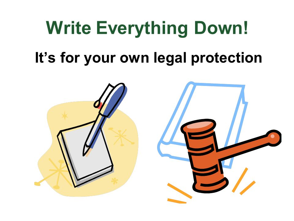 Write Everything Down! It's for your own legal protection