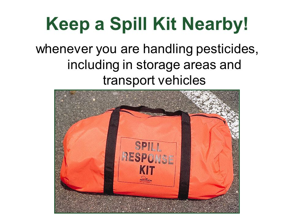 Keep a Spill Kit Nearby! whenever you are handling pesticides, including in storage areas and transport vehicles