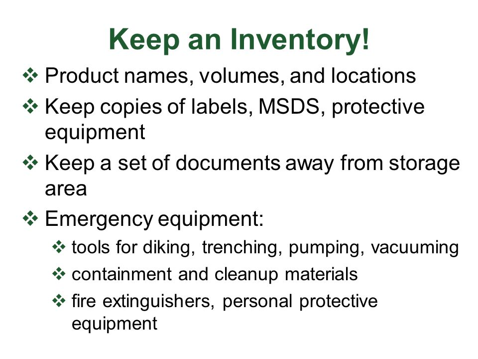Keep an Inventory!  Product names, volumes, and locations  Keep copies of labels, MSDS, protective equipment  Keep a set of documents away from sto