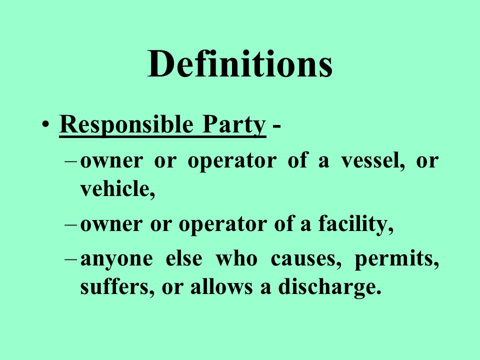 Definitions Responsible Party - –owner or operator of a vessel, or vehicle, –owner or operator of a facility, –anyone else who causes, permits, suffers, or allows a discharge.