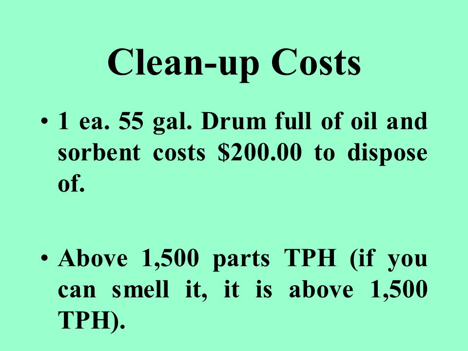 Clean-up Costs 1 ea. 55 gal. Drum full of oil and sorbent costs $200.00 to dispose of.