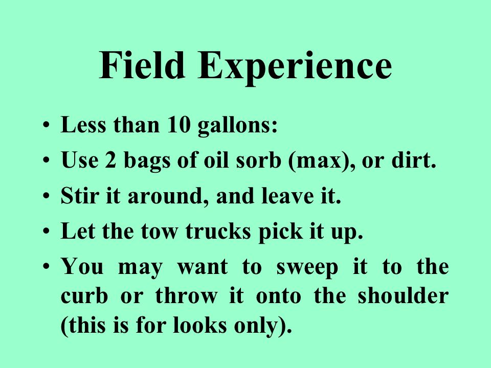 Field Experience Less than 10 gallons: Use 2 bags of oil sorb (max), or dirt.