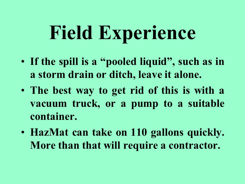 Field Experience If the spill is a pooled liquid , such as in a storm drain or ditch, leave it alone.