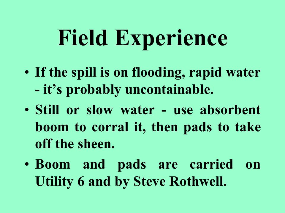 Field Experience If the spill is on flooding, rapid water - it's probably uncontainable.