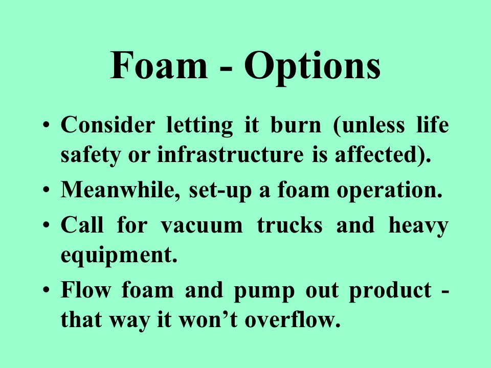 Foam - Options Consider letting it burn (unless life safety or infrastructure is affected).