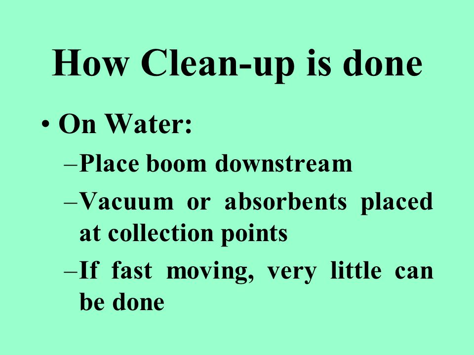 How Clean-up is done On Water: –Place boom downstream –Vacuum or absorbents placed at collection points –If fast moving, very little can be done