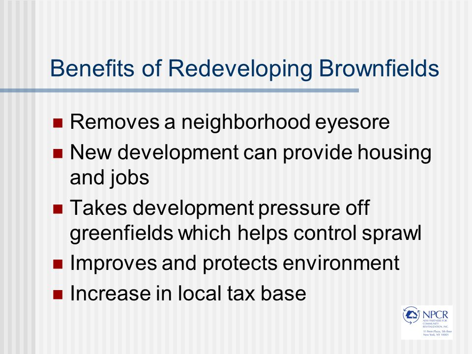 Benefits of Redeveloping Brownfields Removes a neighborhood eyesore New development can provide housing and jobs Takes development pressure off greenfields which helps control sprawl Improves and protects environment Increase in local tax base