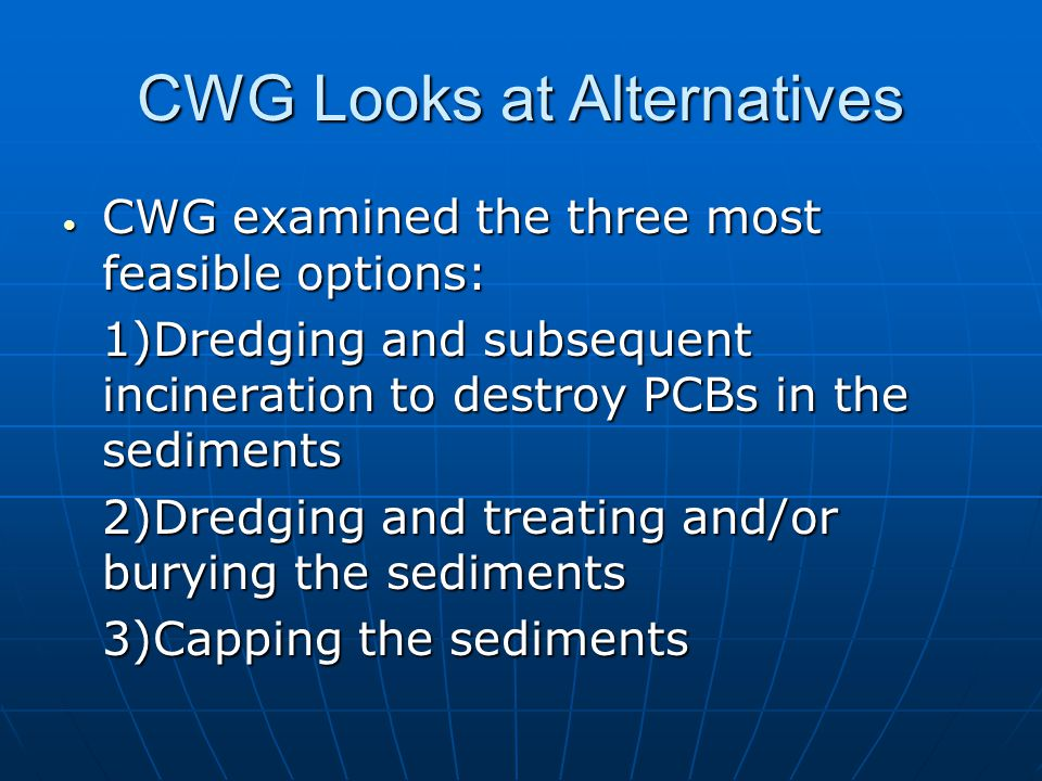 CWG Looks at Alternatives  CWG examined the three most feasible options: 1)Dredging and subsequent incineration to destroy PCBs in the sediments 2)Dredging and treating and/or burying the sediments 3)Capping the sediments