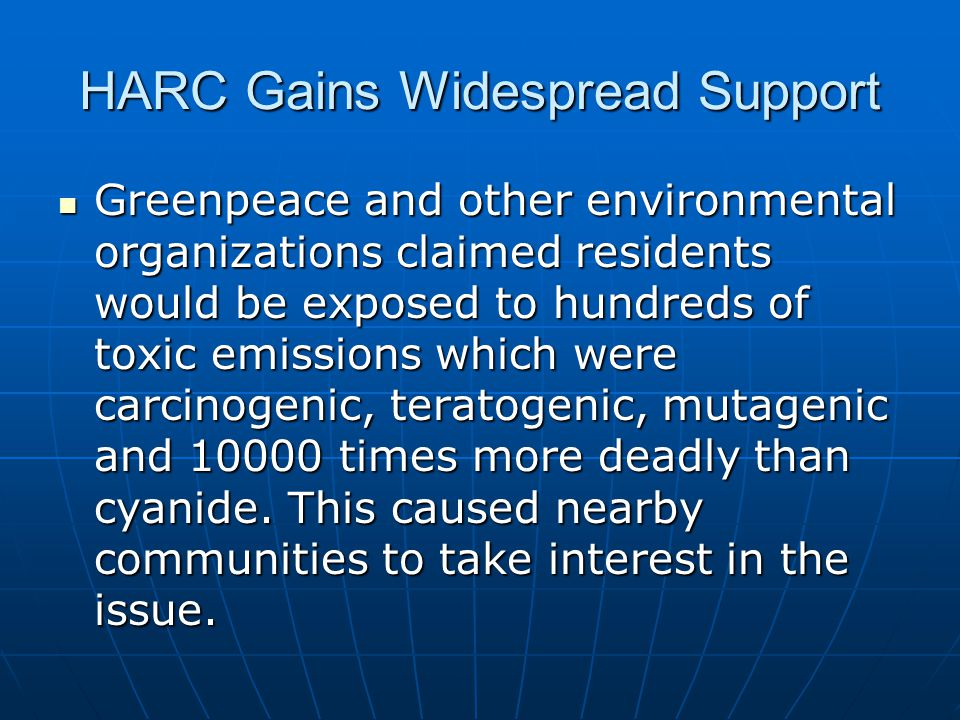 HARC Gains Widespread Support Greenpeace and other environmental organizations claimed residents would be exposed to hundreds of toxic emissions which were carcinogenic, teratogenic, mutagenic and 10000 times more deadly than cyanide.