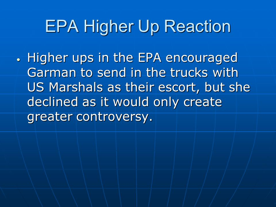 EPA Higher Up Reaction  Higher ups in the EPA encouraged Garman to send in the trucks with US Marshals as their escort, but she declined as it would only create greater controversy.