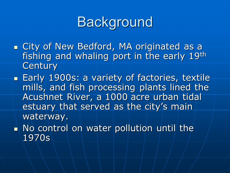 Background City of New Bedford, MA originated as a fishing and whaling port in the early 19 th Century City of New Bedford, MA originated as a fishing and whaling port in the early 19 th Century Early 1900s: a variety of factories, textile mills, and fish processing plants lined the Acushnet River, a 1000 acre urban tidal estuary that served as the city's main waterway.