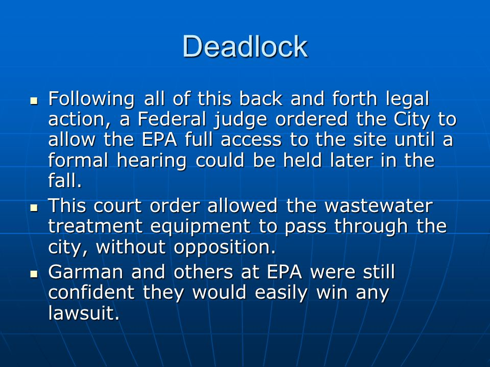 Deadlock Following all of this back and forth legal action, a Federal judge ordered the City to allow the EPA full access to the site until a formal hearing could be held later in the fall.
