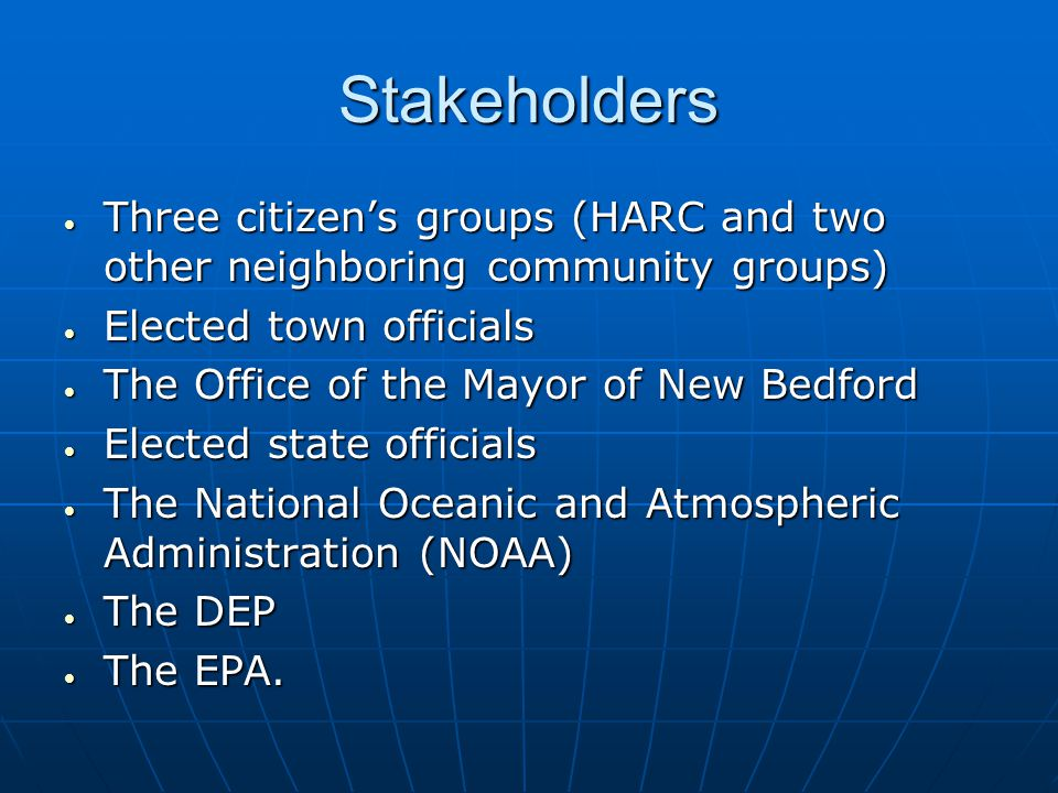 Stakeholders  Three citizen's groups (HARC and two other neighboring community groups)  Elected town officials  The Office of the Mayor of New Bedford  Elected state officials  The National Oceanic and Atmospheric Administration (NOAA)  The DEP  The EPA.