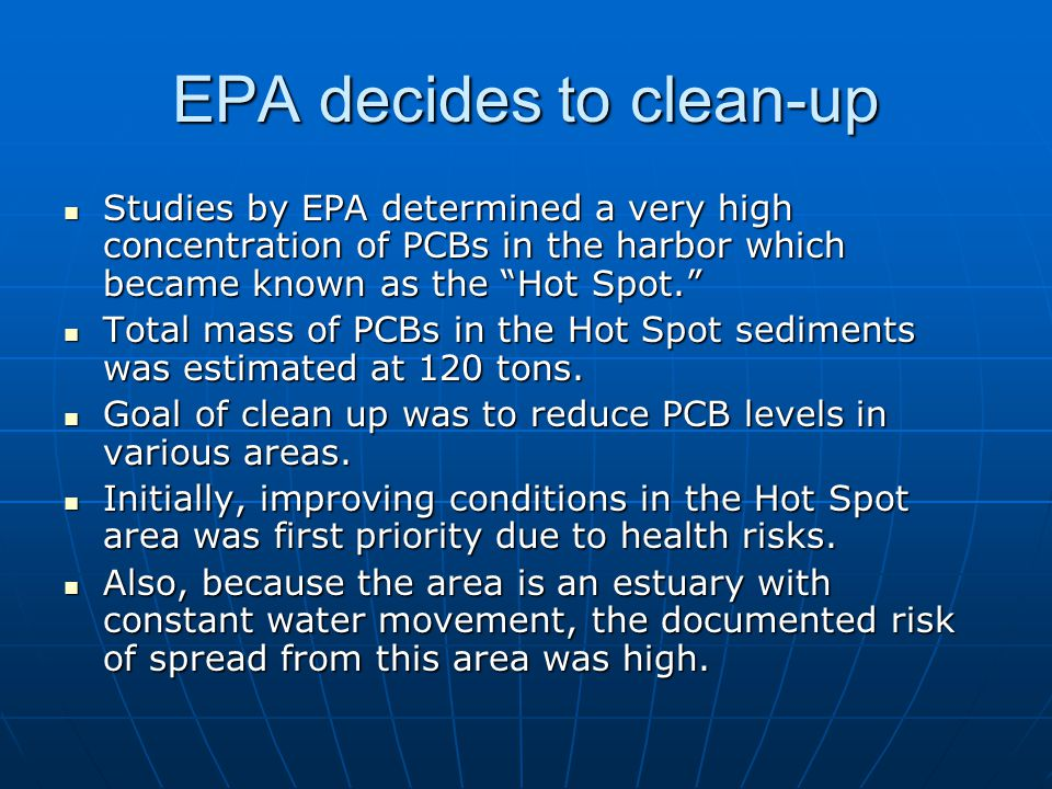 EPA decides to clean-up Studies by EPA determined a very high concentration of PCBs in the harbor which became known as the Hot Spot. Studies by EPA determined a very high concentration of PCBs in the harbor which became known as the Hot Spot. Total mass of PCBs in the Hot Spot sediments was estimated at 120 tons.