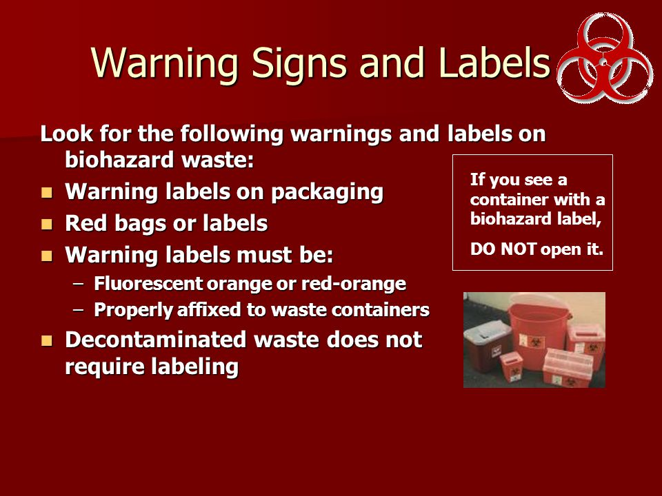 Warning Signs and Labels Look for the following warnings and labels on biohazard waste: Warning labels on packaging Warning labels on packaging Red bags or labels Red bags or labels Warning labels must be: Warning labels must be: –Fluorescent orange or red-orange –Properly affixed to waste containers Decontaminated waste does not require labeling Decontaminated waste does not require labeling If you see a container with a biohazard label, DO NOT open it.
