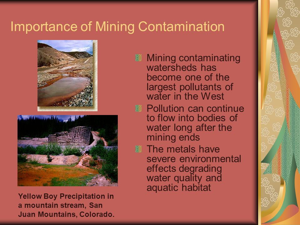 Importance of Mining Contamination Mining contaminating watersheds has become one of the largest pollutants of water in the West Pollution can continue to flow into bodies of water long after the mining ends The metals have severe environmental effects degrading water quality and aquatic habitat Yellow Boy Precipitation in a mountain stream, San Juan Mountains, Colorado.