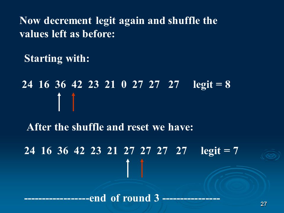 26 Now decrement legit again and shuffle the values left as before: Starting with: 24 16 0 36 42 23 21 0 27 27 legit = 9 After the shuffle and reset we have: 24 16 36 42 23 21 0 27 27 27 legit = 8 ------------------end of round 2 ----------------