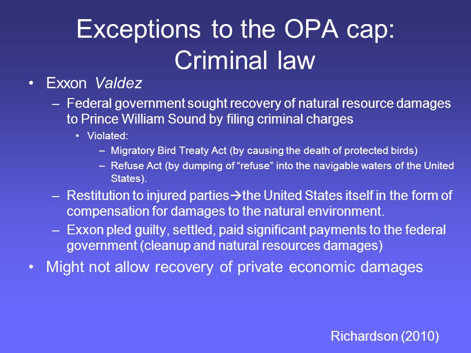 Exceptions to the OPA cap: Criminal law Exxon Valdez –Federal government sought recovery of natural resource damages to Prince William Sound by filing criminal charges Violated: –Migratory Bird Treaty Act (by causing the death of protected birds) –Refuse Act (by dumping of refuse into the navigable waters of the United States).