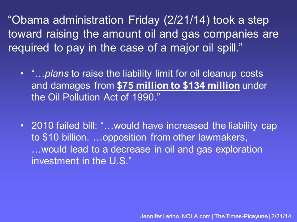 Obama administration Friday (2/21/14) took a step toward raising the amount oil and gas companies are required to pay in the case of a major oil spill. …plans to raise the liability limit for oil cleanup costs and damages from $75 million to $134 million under the Oil Pollution Act of 1990. 2010 failed bill: …would have increased the liability cap to $10 billion.