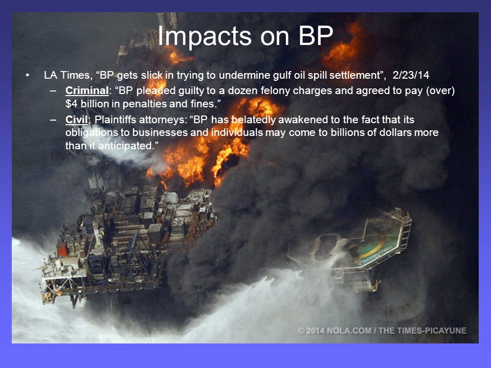 Impacts on BP LA Times, BP gets slick in trying to undermine gulf oil spill settlement , 2/23/14 –Criminal: BP pleaded guilty to a dozen felony charges and agreed to pay (over) $4 billion in penalties and fines. –Civil: Plaintiffs attorneys: BP has belatedly awakened to the fact that its obligations to businesses and individuals may come to billions of dollars more than it anticipated.